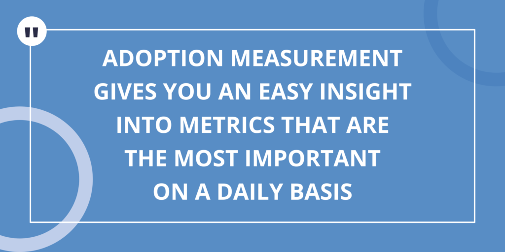 Adoption Measurement gives you an easy insight into metrics that are the most important on a daily basis
