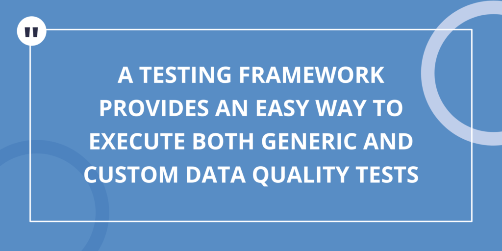 A Testing Framework provides an easy way to execute both generic and custom data quality tests
