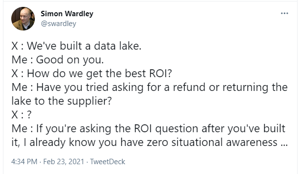 X : We've built a data lake. Me : Good on you. X : How do we get the best ROI? Me : Have you tried asking for a refund or returning the lake to the supplier? X : ? Me : If you're asking the ROI question after you've built it, I already know you have zero situational awareness ...